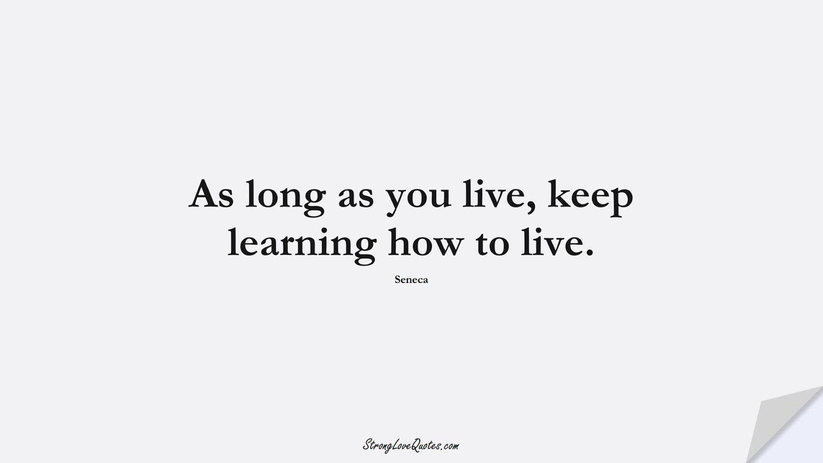 As long as you live, keep learning how to live. (Seneca);  #LearningQuotes