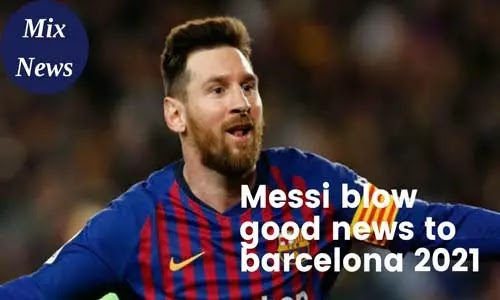 Messi blows good news to Barcelona 2021