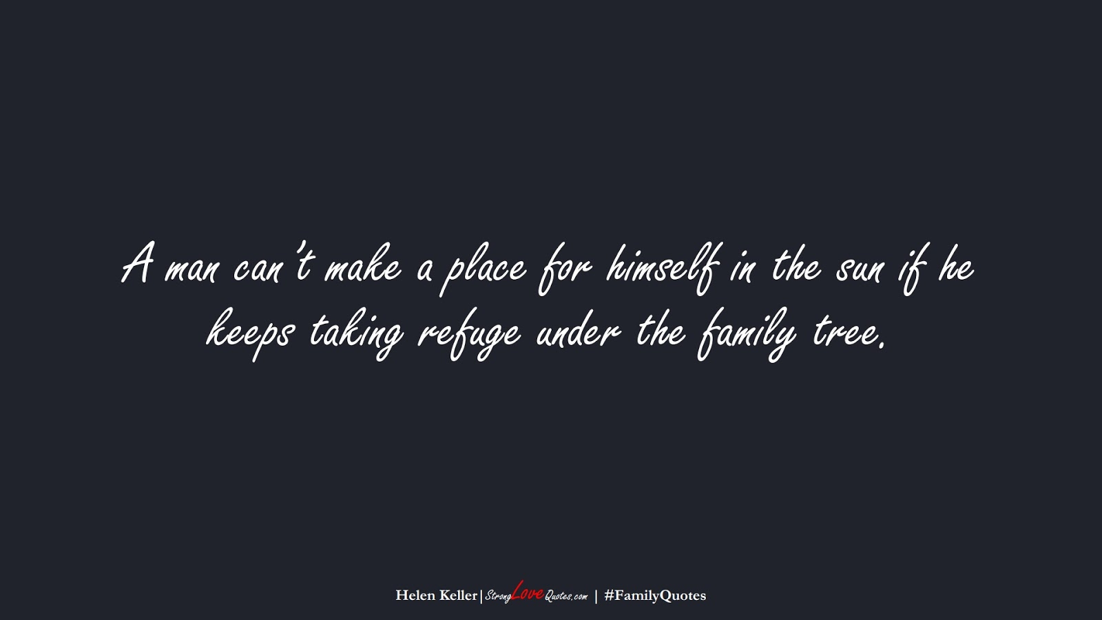 A man can't make a place for himself in the sun if he keeps taking refuge under the family tree. (Helen Keller);  #FamilyQuotes