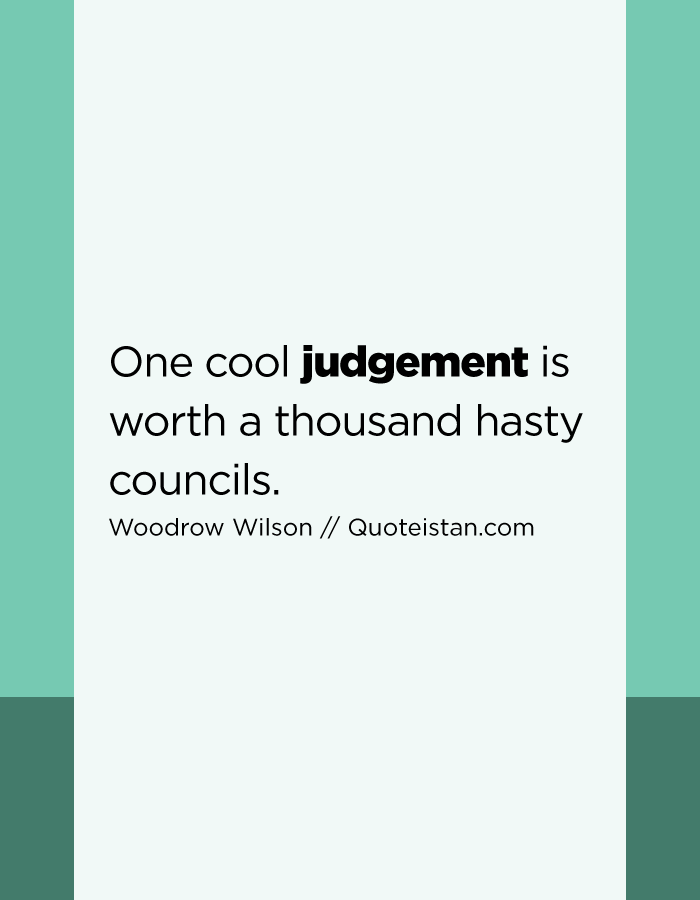 One cool judgement is worth a thousand hasty councils.
