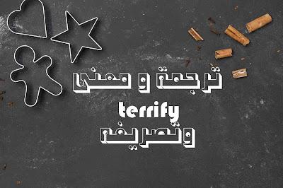 ترجمة و معنى terrify وتصريفه
