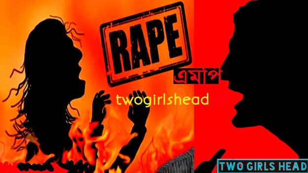 এমপি ও তার সহপাঠীরা মিলে ১৭ বছর বয়সী যুবতীকে ধর্ষণ করেন- Two Girls Head