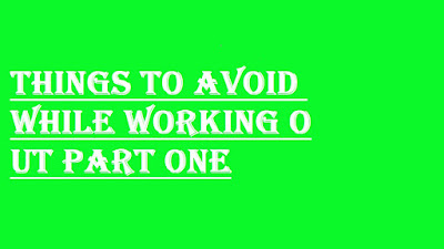 THINGS TO AVOID WHILE WORKING OUT PART ONE