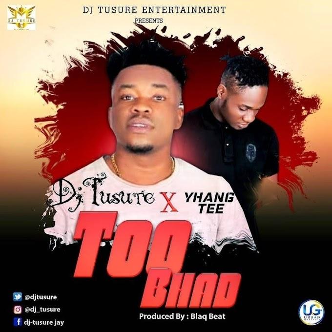 [MUSIC] DJ Tusure X Yhang Tee – Too Bhad (Prod. Blaq beat)