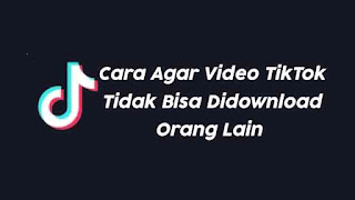 Cara Agar Video TikTok Tidak Bisa Didownload Orang Lain