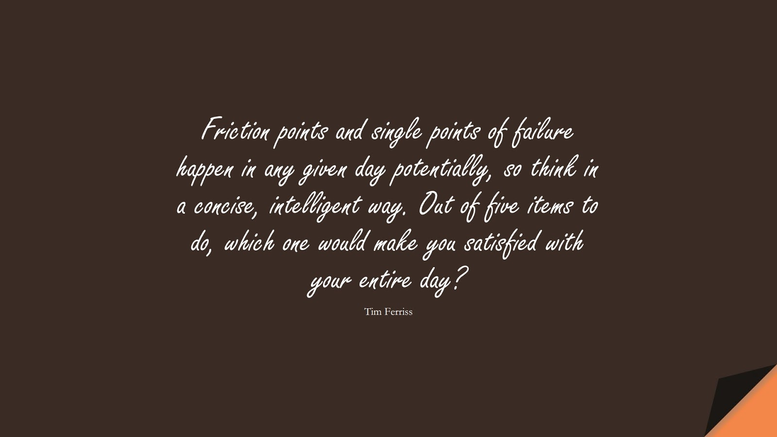Friction points and single points of failure happen in any given day potentially, so think in a concise, intelligent way. Out of five items to do, which one would make you satisfied with your entire day? (Tim Ferriss);  #TimFerrissQuotes