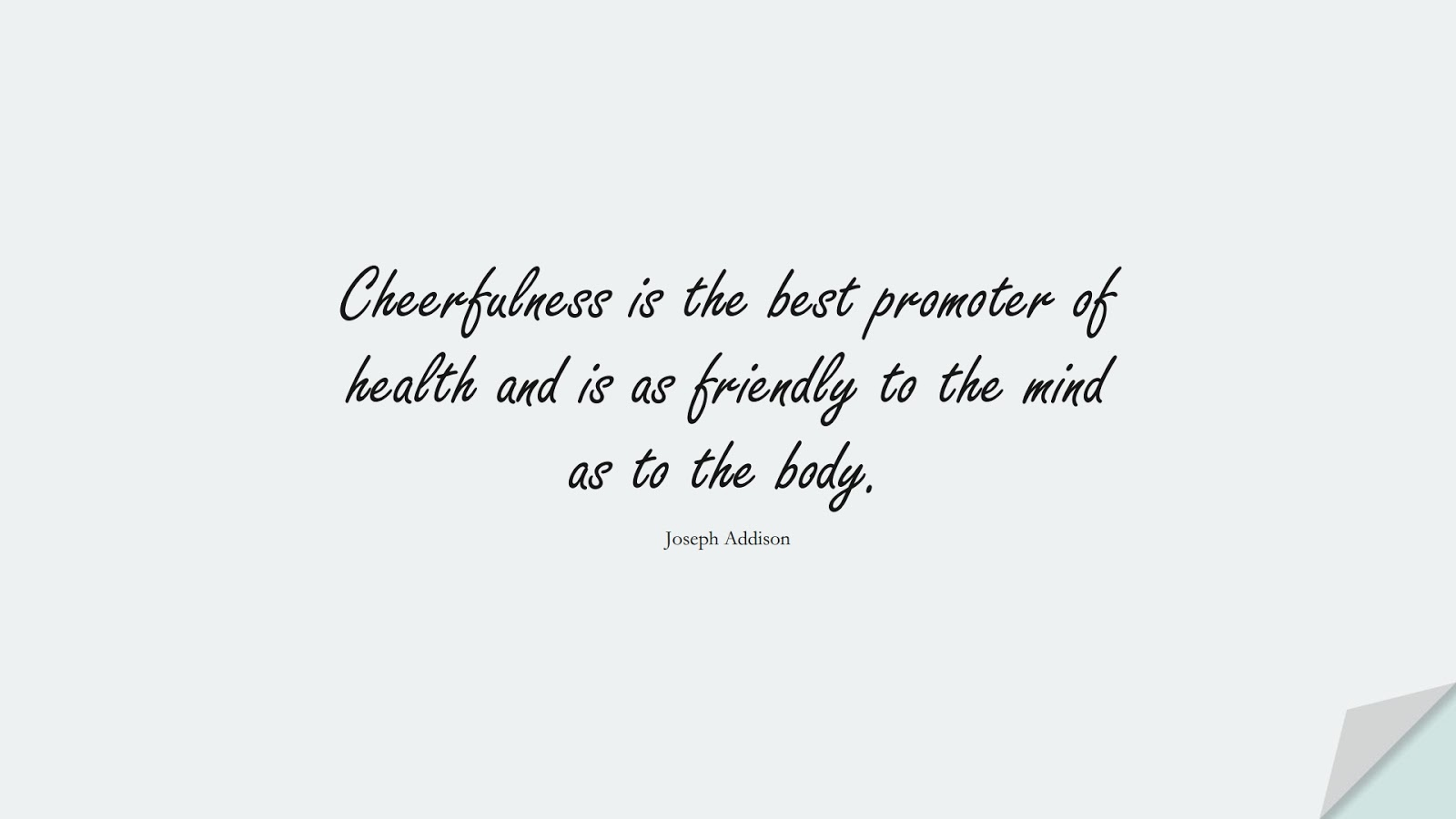 Cheerfulness is the best promoter of health and is as friendly to the mind as to the body. (Joseph Addison);  #HealthQuotes