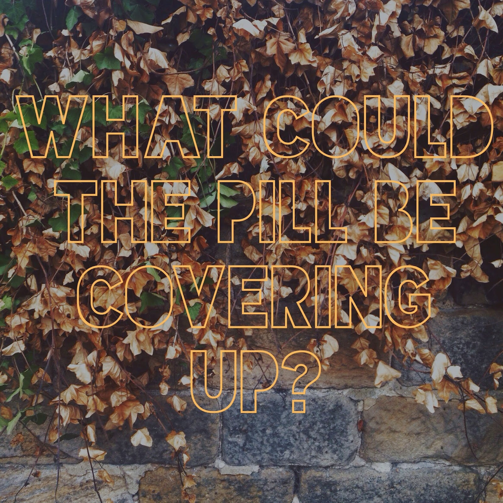 A picture of autumn leaves with overlaid text reading What Could The Pill Be Covering Up
