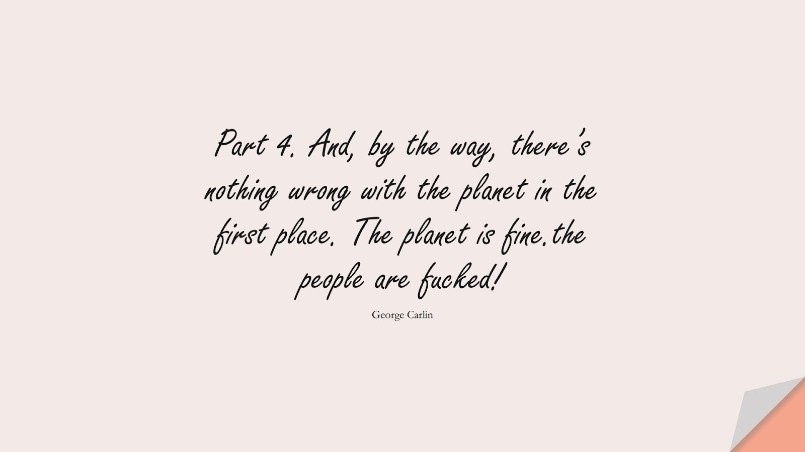 Part 4. And, by the way, there's nothing wrong with the planet in the first place. The planet is fine.the people are fucked! (George Carlin);  #HumanityQuotes