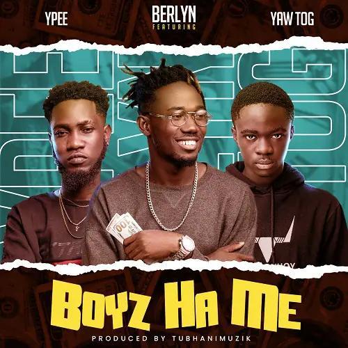 Berlyn Ft Yaw Tog x Ypee - Boyz Ha Me