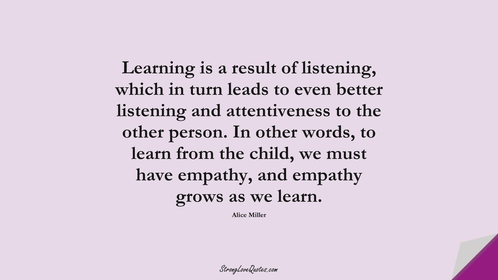 Learning is a result of listening, which in turn leads to even better listening and attentiveness to the other person. In other words, to learn from the child, we must have empathy, and empathy grows as we learn. (Alice Miller);  #EducationQuotes