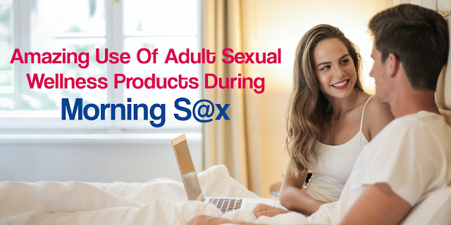 Amazing Use Of Adult Sexual Wellness Products During Morning Sex
