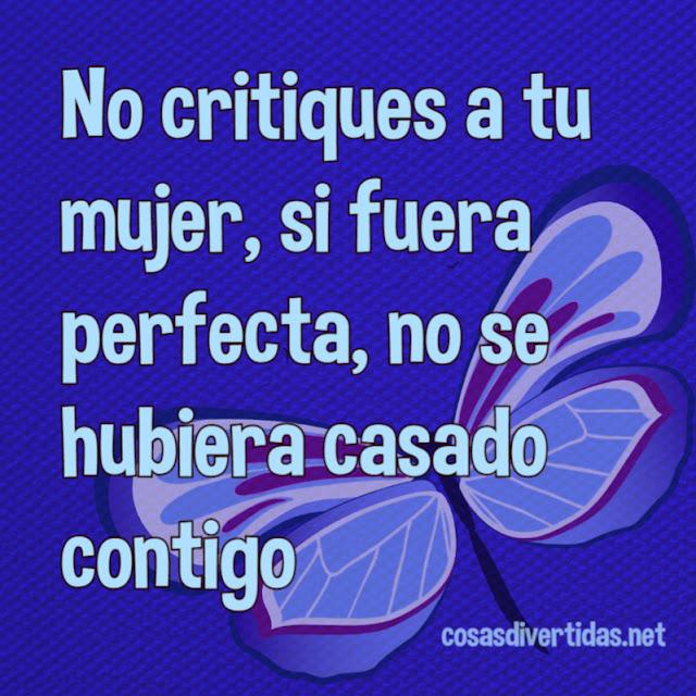 No critiques a tu mujer, si fuera perfecta, no se hubiera casado contigo