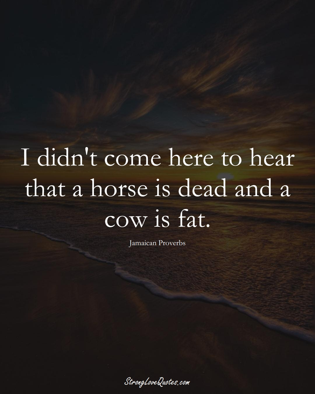 I didn't come here to hear that a horse is dead and a cow is fat. (Jamaican Sayings);  #CaribbeanSayings