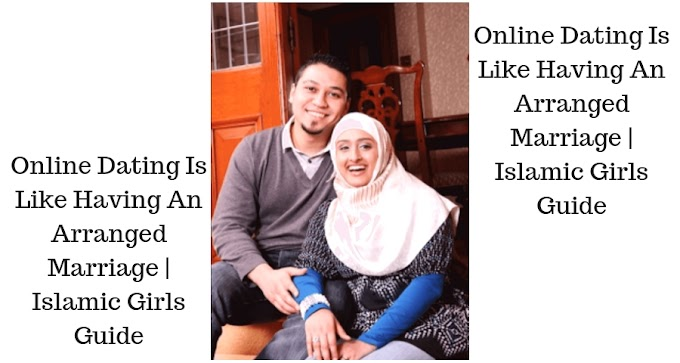 Online Dating Is Like Having An Arranged Marriage | Islamic Girls Guide