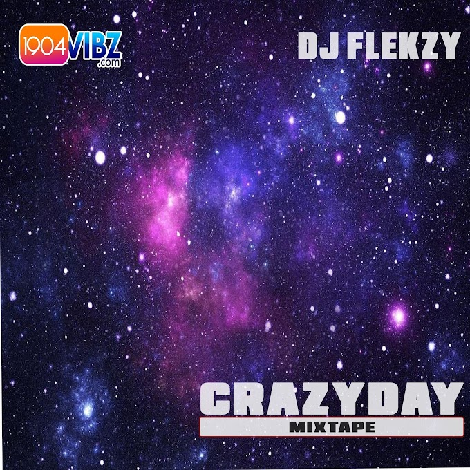 MIXTAPE: Dj Flekzy x 1904vibz - Crazy Day