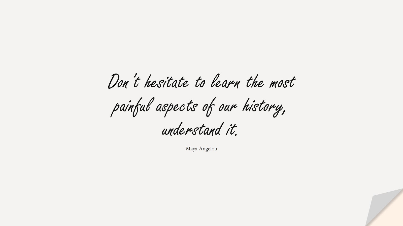 Don't hesitate to learn the most painful aspects of our history, understand it. (Maya Angelou);  #MayaAngelouQuotes