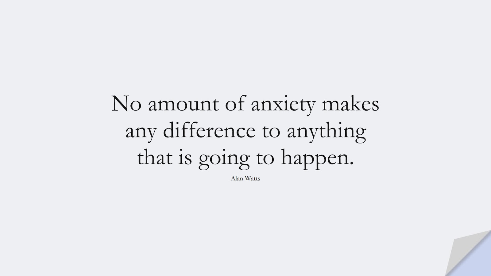 No amount of anxiety makes any difference to anything that is going to happen. (Alan Watts);  #AnxietyQuotes