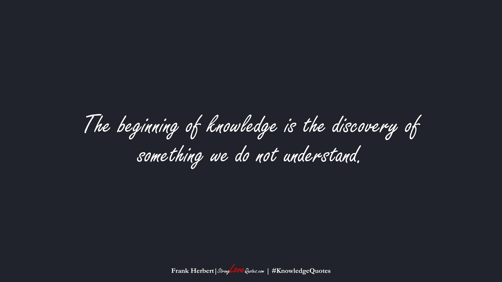 The beginning of knowledge is the discovery of something we do not understand. (Frank Herbert);  #KnowledgeQuotes
