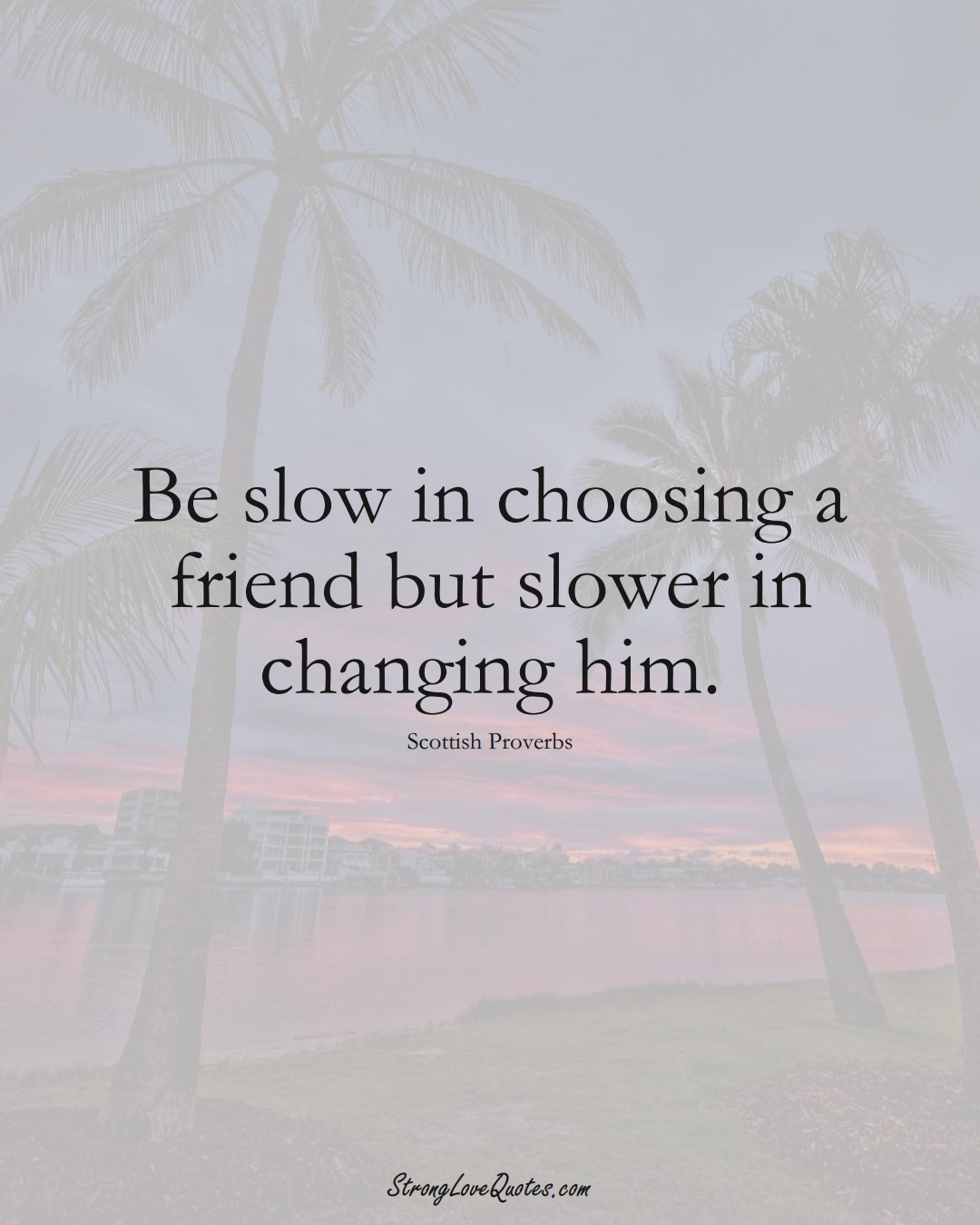 Be slow in choosing a friend but slower in changing him. (Scottish Sayings);  #EuropeanSayings