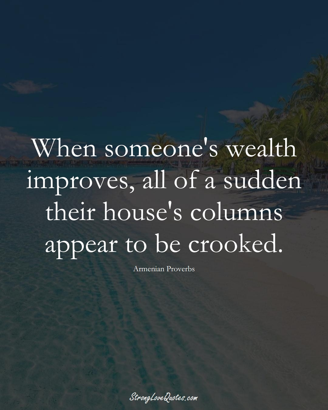 When someone's wealth improves, all of a sudden their house's columns appear to be crooked. (Armenian Sayings);  #AsianSayings