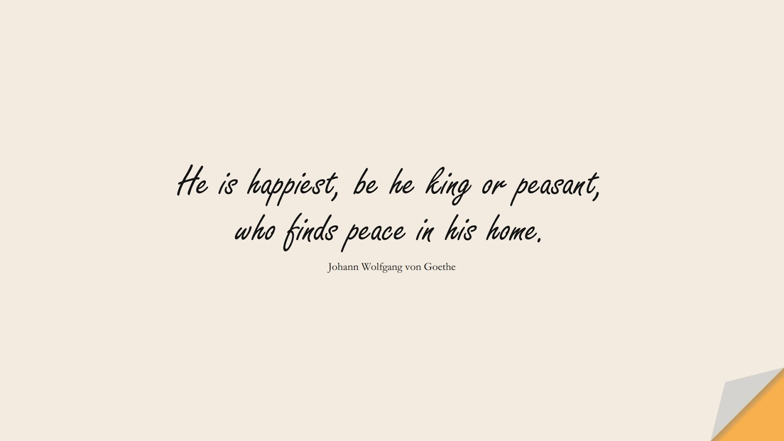 He is happiest, be he king or peasant, who finds peace in his home. (Johann Wolfgang von Goethe);  #FamilyQuotes
