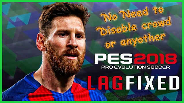 PES 18 and Lite Version Lag Fixed (Updated 6 Jan, 2018)