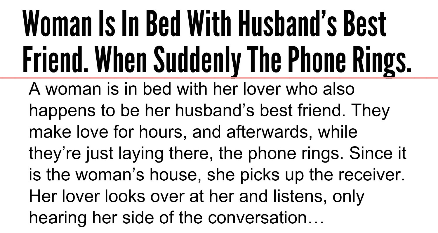 A woman is in bed with her lover who also happens to be her husband s best friend They make love for hours and afterwards while they re just laying there