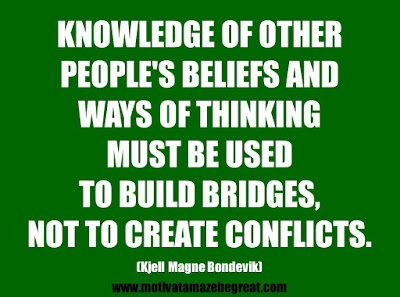 "25 Belief Quotes For Self-Improvement And Success: ""Knowledge of other people's beliefs and ways of thinking must be used to build bridges, not to create conflicts."" - Kjell Magne Bondevik"
