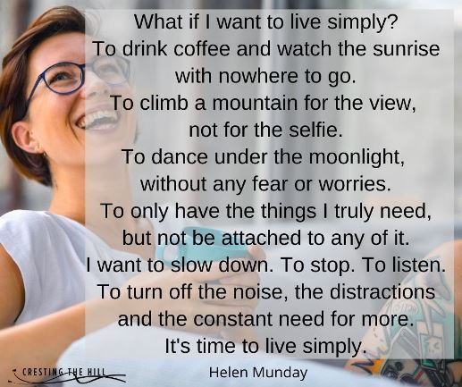 I want to slow down. To stop. To listen. To turn off the noise, the distractions and the constant need for more. It's time to live simply.