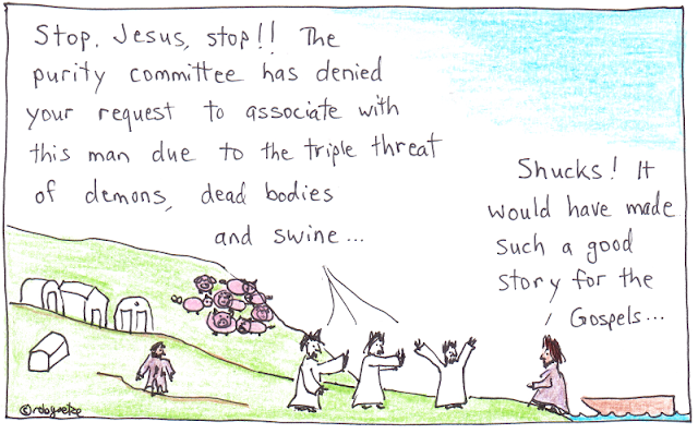 "purity committee cartoon by rob goetze. Picture of a hillside with pigs, tombs, and a man with torn clothes. Jesus has just arrived in a boat and stepped onto land. Three of his disciples are blocking his path forward, saying, ""Stop, Jesus, stop! The purity committee has denied your request to associate with this man due to the triple threat of demons, dead bodies, and swine!"" Jesus replies, ""Shucks, it would have made such a good story for the Gospels.!"