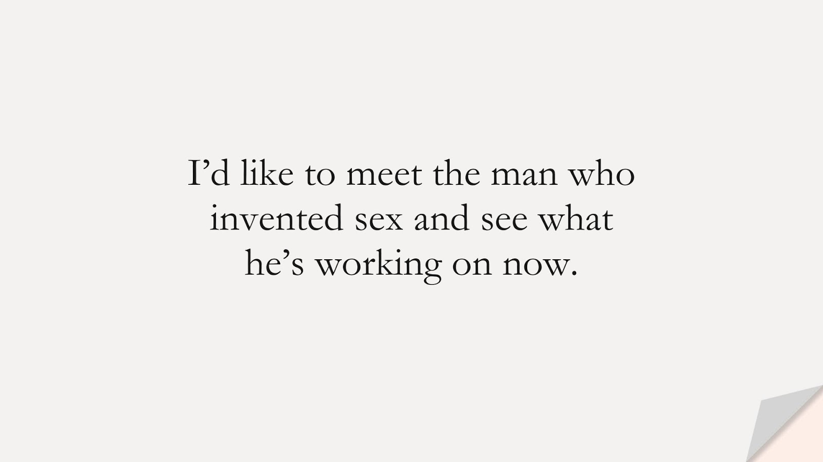 I'd like to meet the man who invented sex and see what he's working on now.FALSE