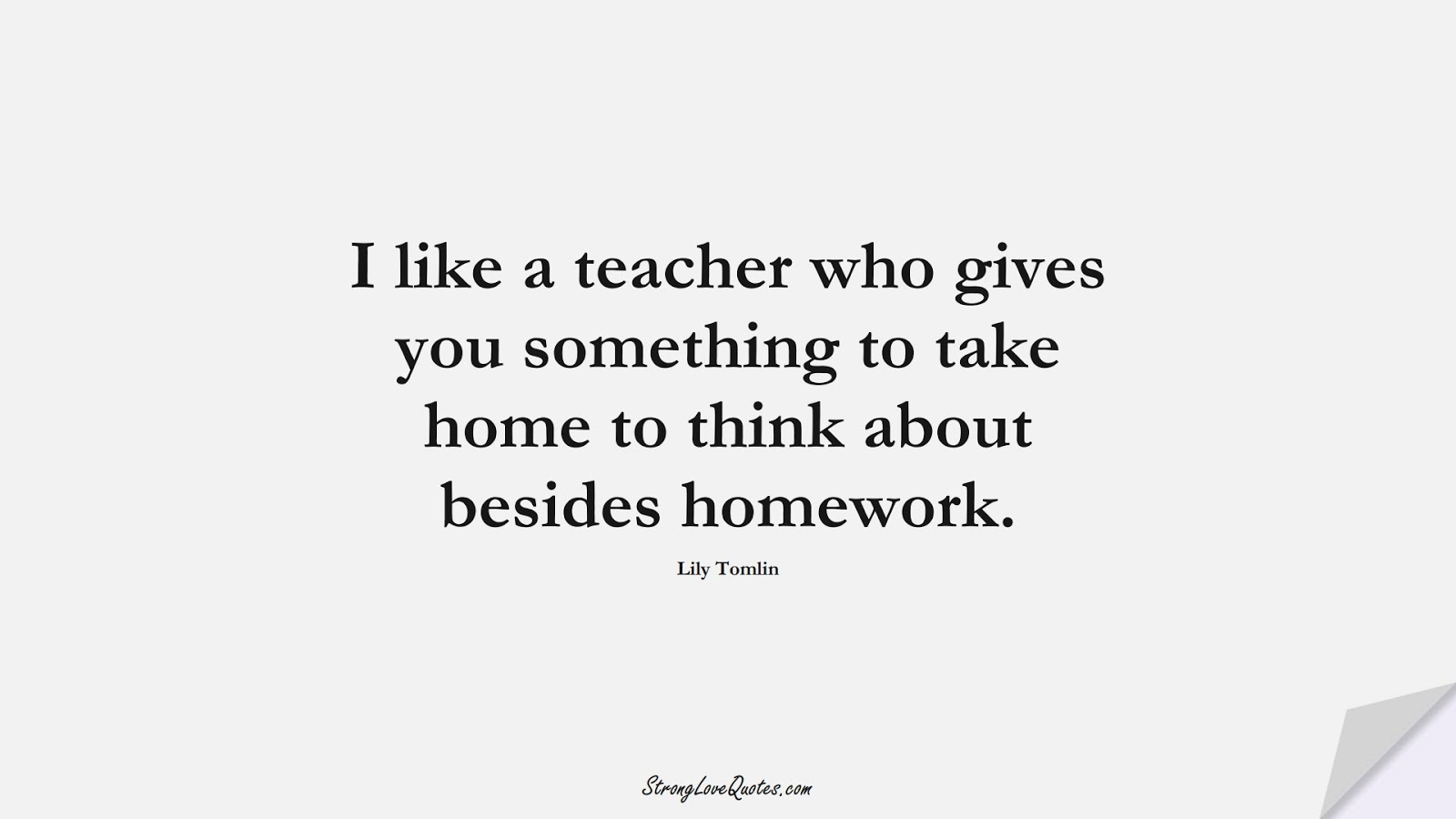 I like a teacher who gives you something to take home to think about besides homework. (Lily Tomlin);  #EducationQuotes