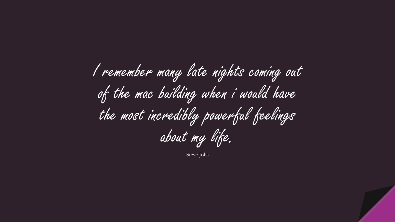 I remember many late nights coming out of the mac building when i would have the most incredibly powerful feelings about my life. (Steve Jobs);  #SteveJobsQuotes