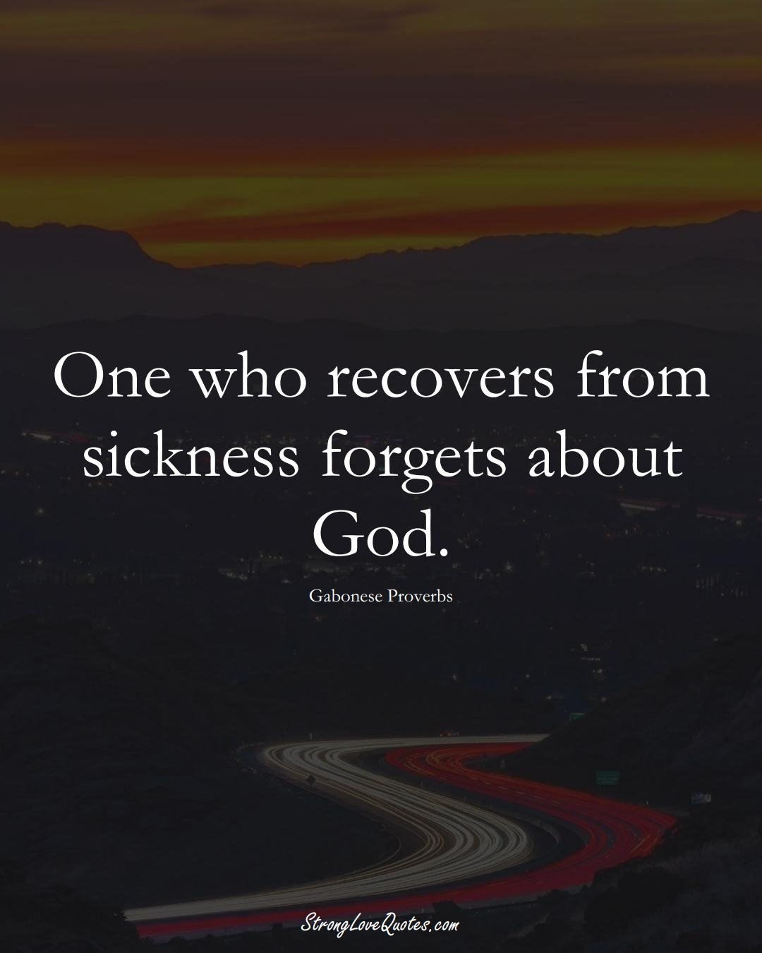 One who recovers from sickness forgets about God. (Gabonese Sayings);  #AfricanSayings