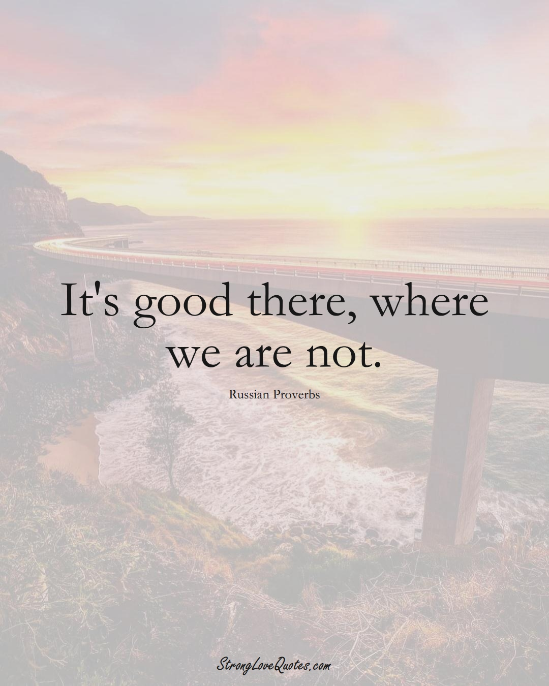 It's good there, where we are not. (Russian Sayings);  #AsianSayings