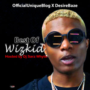 [Officialuniqueblog X Desirebaze] Best Of Wizkid Hosted By Dj Sarz Whyte.