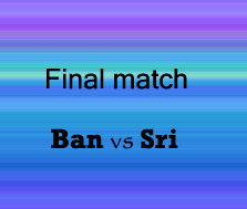 Final match:  Bangladesh vs Sri Lanka.