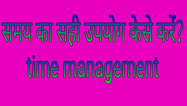 समय का सही उपयोग केसे करें? Time management