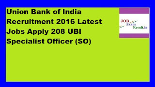 Union Bank of India Recruitment 2016 Latest Jobs Apply 208 UBI Specialist Officer (SO)