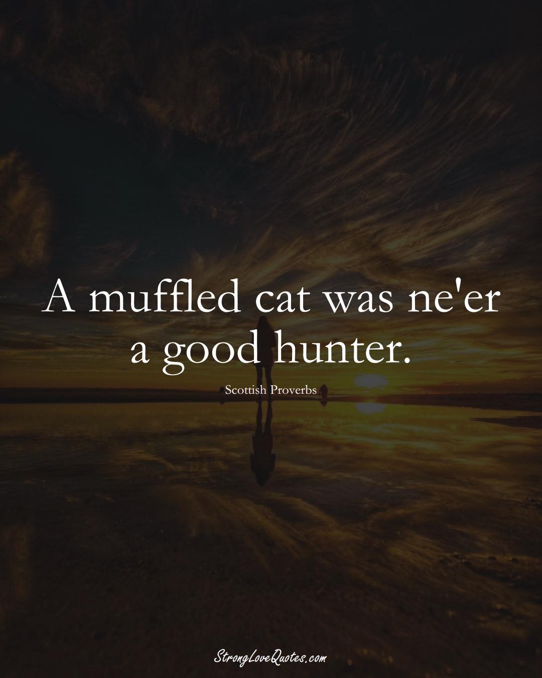 A muffled cat was ne'er a good hunter. (Scottish Sayings);  #EuropeanSayings