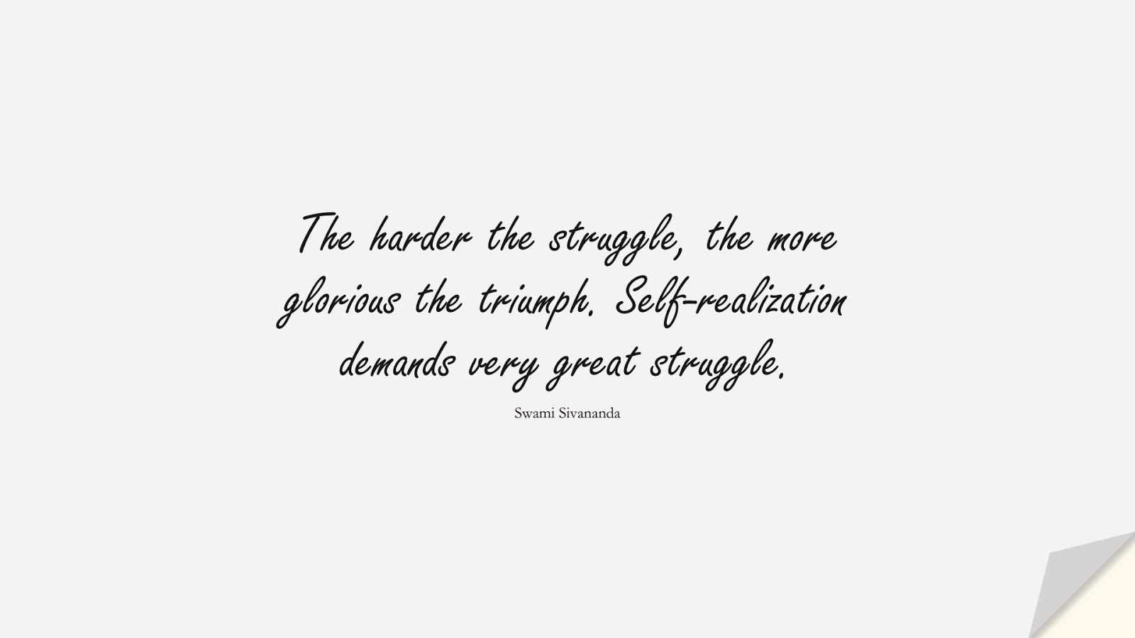 The harder the struggle, the more glorious the triumph. Self-realization demands very great struggle. (Swami Sivananda);  #PositiveQuotes