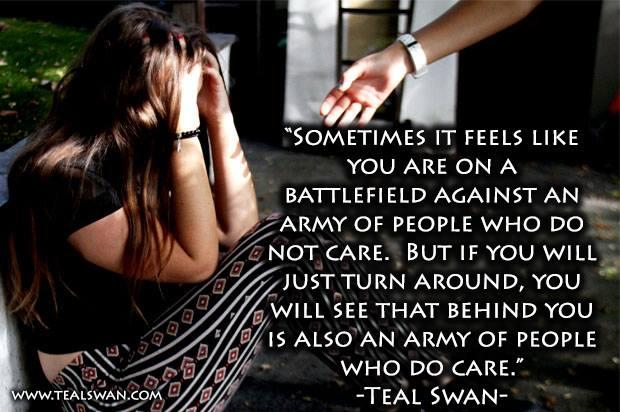 Sometimes it feels like you are on a battlefield against an army of people who do not care but if you will just turn around, you will see that behind you is also an army of people who do care teal swan