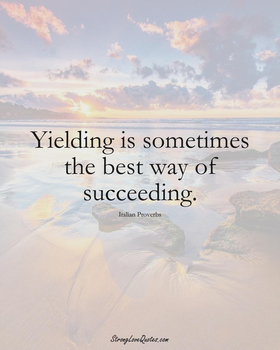 Yielding is sometimes the best way of succeeding. (Italian Sayings);  #EuropeanSayings