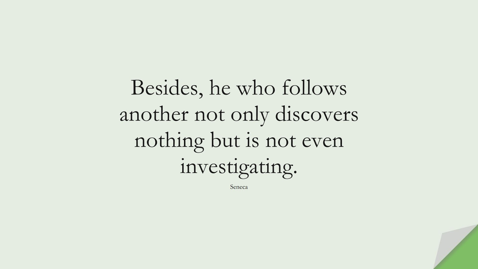 Besides, he who follows another not only discovers nothing but is not even investigating. (Seneca);  #SelfEsteemQuotes
