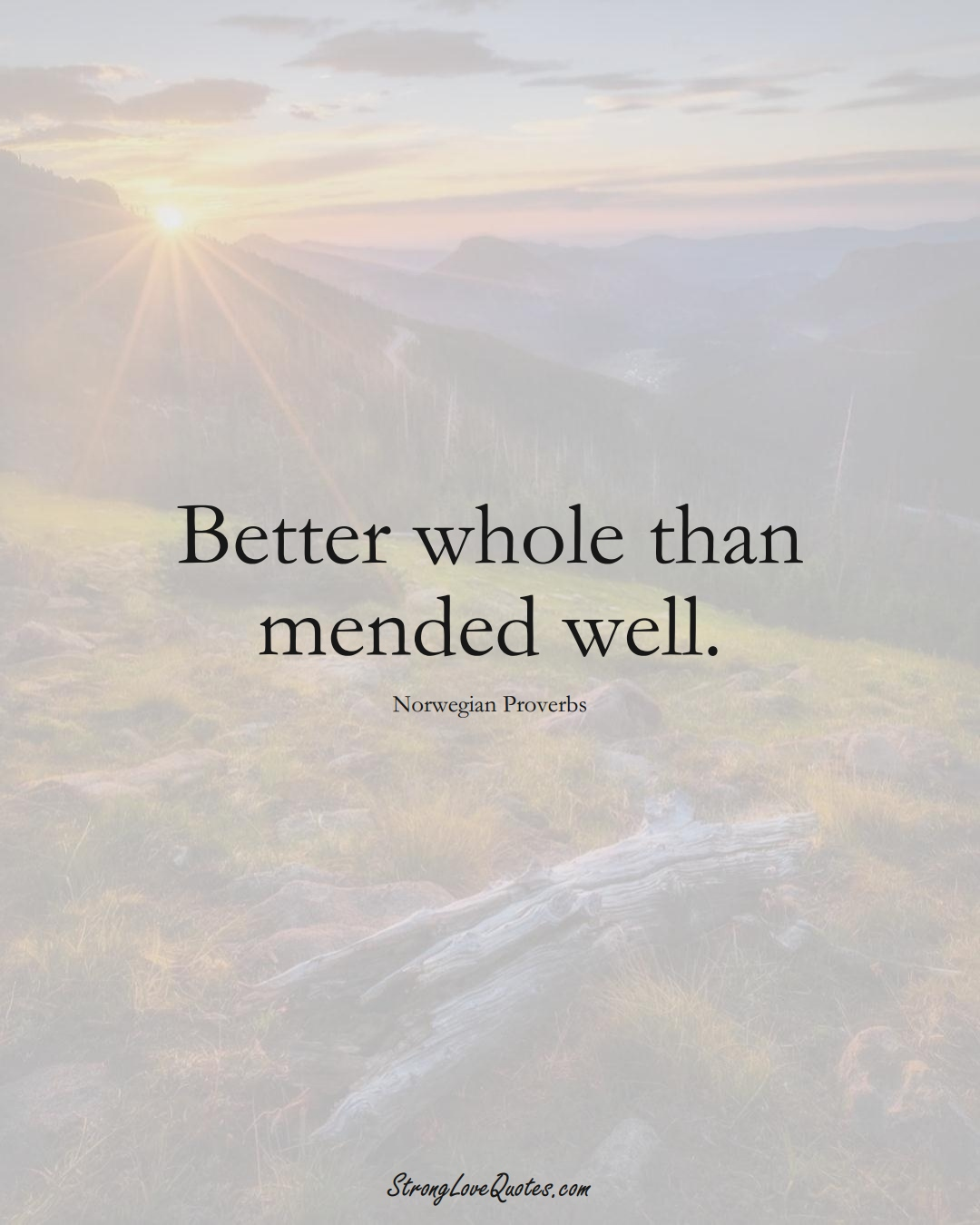 Better whole than mended well. (Norwegian Sayings);  #EuropeanSayings
