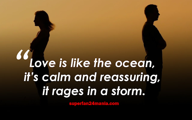 Love is like the ocean, it's calm and reassuring, it rages in a storm.