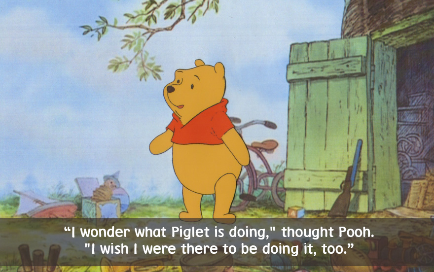 I wonder what Piglet is doing, thoght Pooh. I wish I were there to be doing it,too