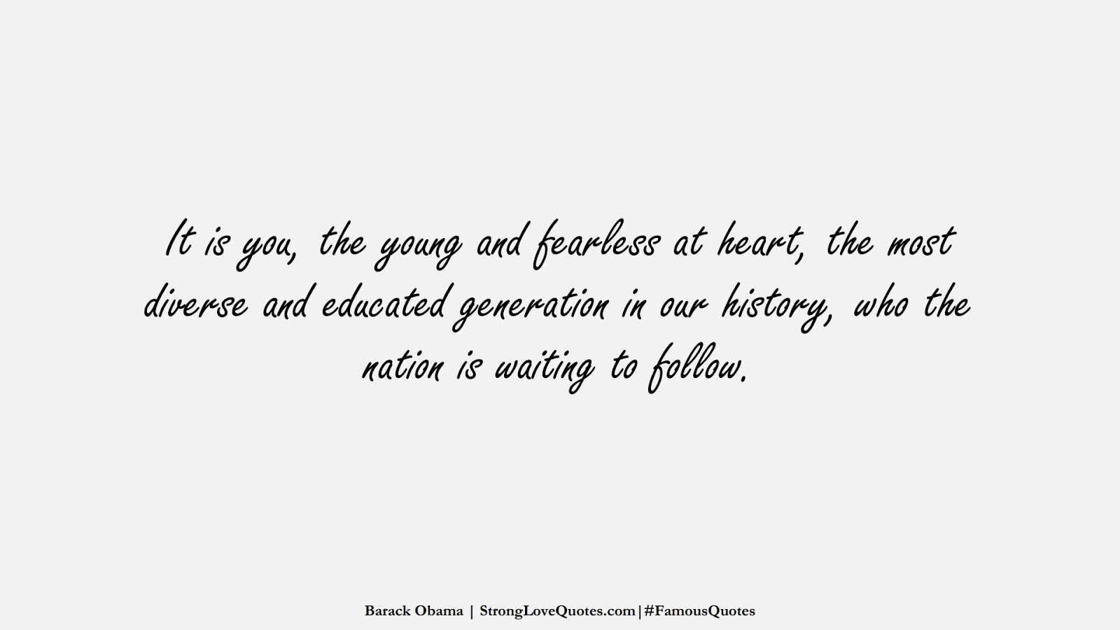 It is you, the young and fearless at heart, the most diverse and educated generation in our history, who the nation is waiting to follow. (Barack Obama);  #FamousQuotes
