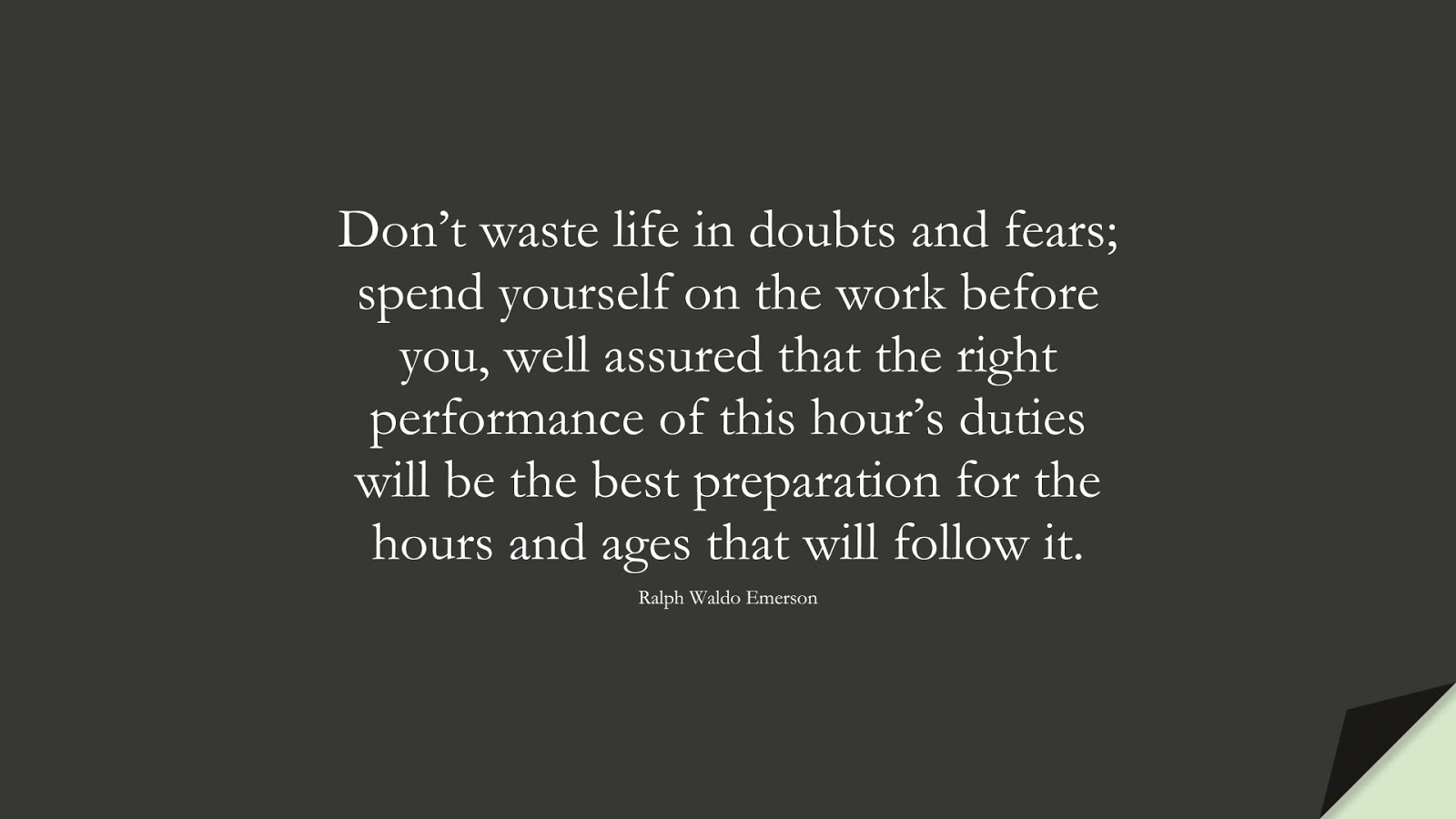 Don't waste life in doubts and fears; spend yourself on the work before you, well assured that the right performance of this hour's duties will be the best preparation for the hours and ages that will follow it. (Ralph Waldo Emerson);  #FearQuotes